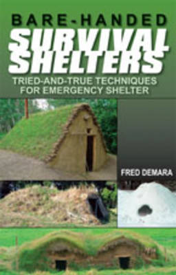 Bare-Handed Survival Shelters: Tried-And-True Techniques for Emergency Shelter