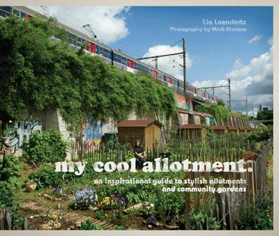 My Cool Allotment An Inspirational Guide to Stylish Allotments and Community Gardens