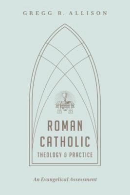 Roman Catholic Theology and Practice: As Evangelical Assessment