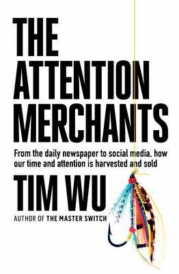 The Attention Merchants: From the Daily Newspaper to Social Media, How Our Time and Attention is Harvested and Sold