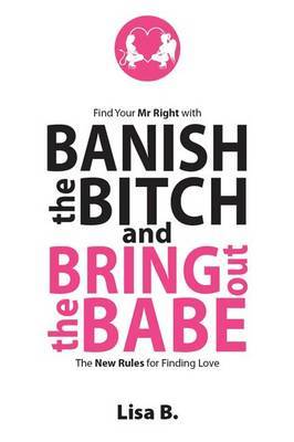 Banish the Bitch and Bring Out the Babe: The New Rules for Finding Love
