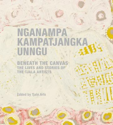 Nganampa Kampatjangka Unngu: Behind the Canvas: the Lives and Stories of the Tjala Artists