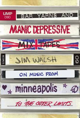 Bar Yarns and Manic-Depressive Mixtapes: Jim Walsh on Music from Minneaplis to the Outer Limits