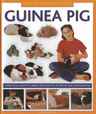 How to Look After Your Guinea Pig: A Practical Guide to Caring for Your Pet, in Step-by-Step Photographs
