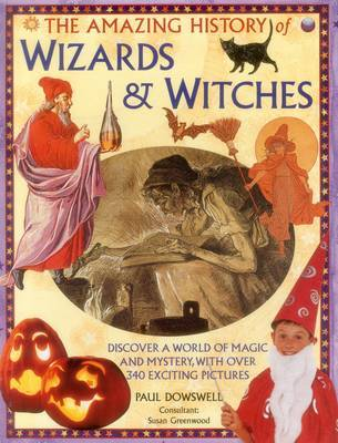 The Amazing History of Wizards & Witches: Discover a World of Magic and Mystery, with Over 340 Exciting Pictures