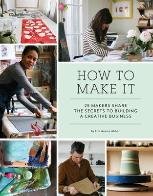 How to Make It 25 Makers Share the Secrets to Building a Creative Business