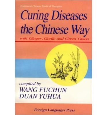 Curing Diseases the Chinese Way: With Ginger, Garlic and Green Onion