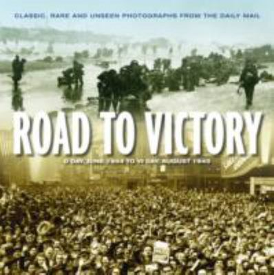 Road to Victory: D Day 1944 to VJ Day 1945 : Classics, Rare and Unseen Photographs from the Daily Mail