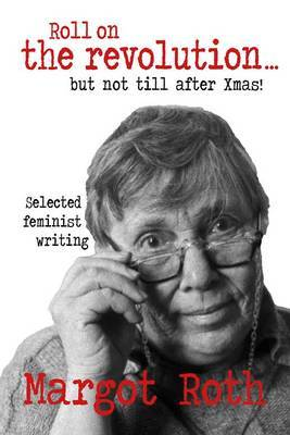 Roll On The Revolution But Not till After Xmas! Selected Feminist Writing