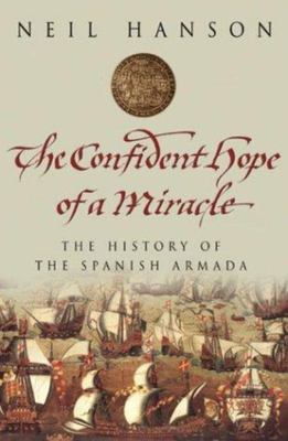 Confident Hope of a Miracle: The True History of the Spanish Armada
