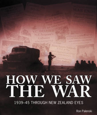 How We Saw the War: 1939-1945 Through New Zealand Eyes