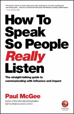 How to Speak So People Really Listen: The Straight-Talking Guide to Communicating with Influence and Impact
