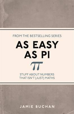 As Easy as Pi : Stuff About Numbers That isn't (Just) Maths