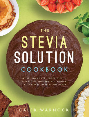The Stevia Solution CookbookSatisfy Your Sweet Tooth with the No-Calories, No-Carb, No-Chemical, All-Natural, Healthy Sweetener
