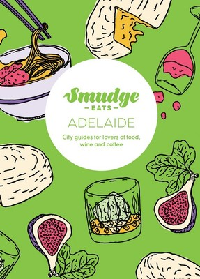 Smudge Eats Adelaide: City Guides for Lovers of Food, Wine and Coffee