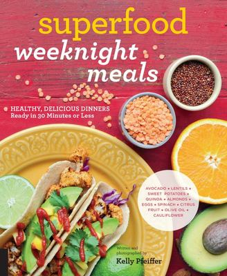 Superfood Weeknight Meals: Healthy, Delicious Dinners Ready in 30 Minutes or Less