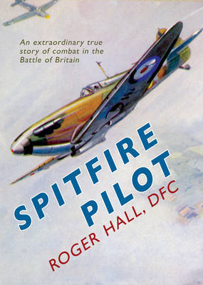 Spitfire Pilot: an Extraordinary True Story of Combat in the Battle of Britain