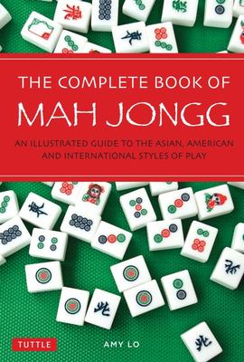 Complete Book of Mah Jongg : An Illustrated Guide to the American and Asian Styles of Play