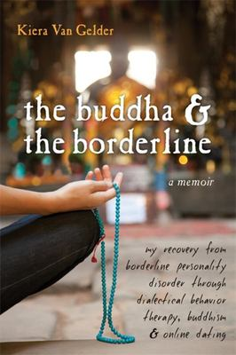 The Buddha & the Borderline: My Recovery from Borderline Personality Disorder Through Dialectical Behavior Therapy, Buddhism and Online Dating