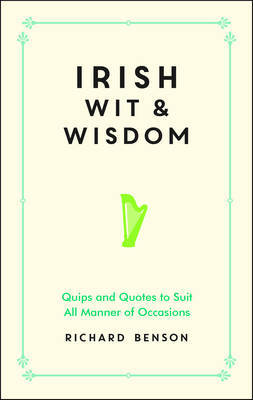 Irish Wit and Wisdom: Quips and Quotes to Suit All Manner of Occasions (HB)