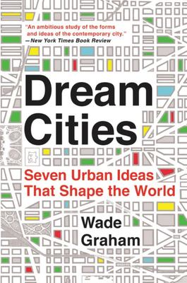 Dream Cities - Seven Urban Ideas That Shape the World