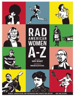 Rad American Women A - Z: Rebels, Trailblazers, and Visionaries Who Shaped Our History ... and Our Future!