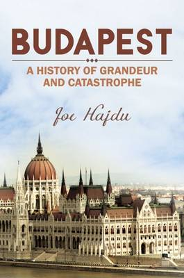 Budapest: A History of Grandeur and Catastrophe