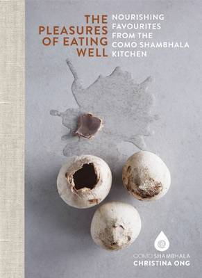 The Pleasures of Eating Well: Nourishing Favourites from the Como Shambhala Kitchen