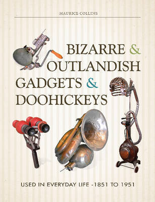 Bizarre & Outlandish Gadgets & Doohickeys: Used in Everyday Life-1851 to 1951