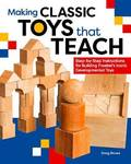 Making Classic Toys That Teach - Step-By-Step Instructions for Building Froebel's Iconic Developmental Toys