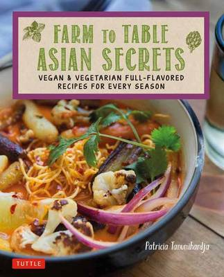 Farm to Table Asian Secrets: Vegan and Vegetarian Full-Flavored Recipes for Every Season