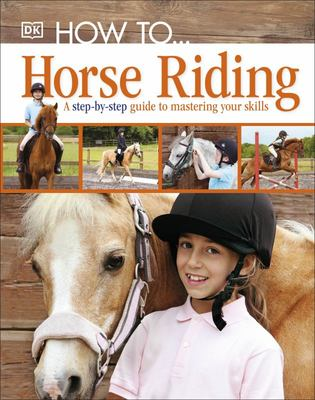Horse Riding: a Step-by-Step Guide to Mastering Your Skills (How To)