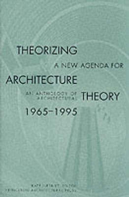 Theorizing a New Agenda for Architecture - Anthology of Architectural Theory, 1965-95
