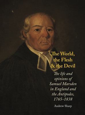 The World The Flesh and The Devil: The Life and Opinions of Samuel Marsden in England and the Antipodes, 1765-1838