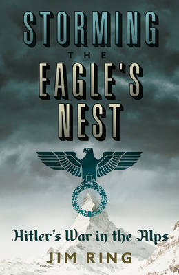 The Storming the Eagle's Nest: Hitler's War in The Alps