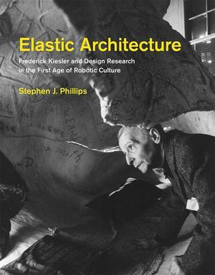Elastic Architecture - Frederick Kiesler and Design Research in the First Age of Robotic Culture