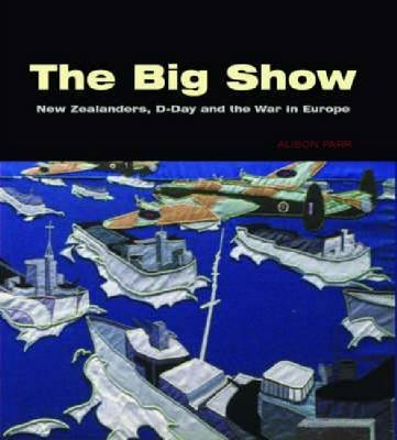 The Big Show: New Zealanders, D-Day and the War in Europe