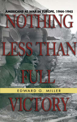 Nothing Less Than Full Victory: Americans at War in Europe, 1944-1945