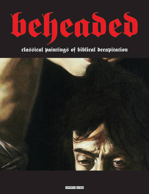 Beheaded - Classical Paintings of Biblical Decapitation (Illuminated Masters Volume 1)
