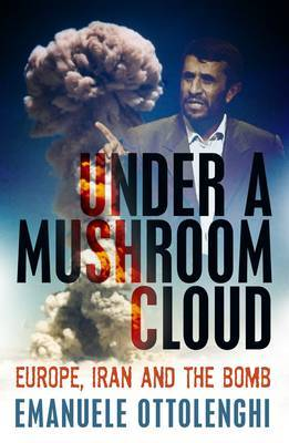 Under a Mushroom Cloud : Europe, Iran and the bomb