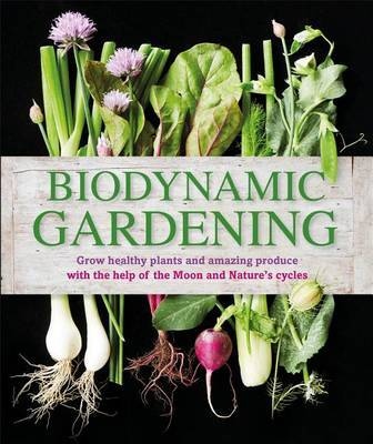 Biodynamic Gardening: Grow healthy plants and amazing produce with the help of the Moons and Nature's cycles