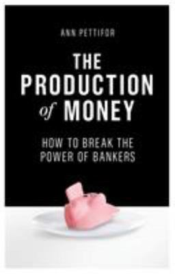 The Production of MoneyHow to Break the Power of Banks