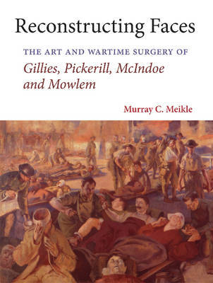 Reconstructing Faces: The Art and Wartime Surgery of Gillies, Pickerill, McIndoe and Mowlem