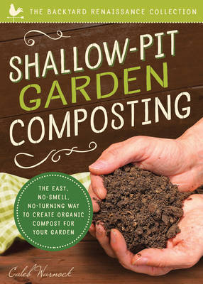 Shallow-Pit Garden Composting : The Easy, No-Smell, No-Turning Way to Create Organic Compost for Your Garden