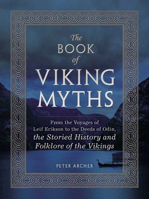 The Book of Viking Myths: From the Voyages of Lief Erikson to the Deeds of Odin, the Storied History and Folklore of the Vikings