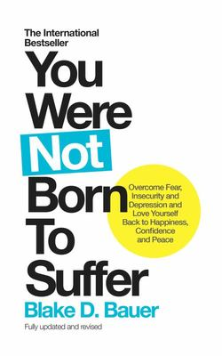 You Were Not Born to Suffer: How to Overcome Fear, Insecurity and Depression and Love Yourself Back to Freedom, Happiness and Peace
