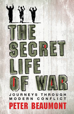 The Secret Life of War: Journeys Through Modern Conflict