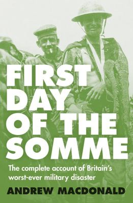 First Day of the Somme : the Complete Account of Britain's Worst-Ever Military Disaster
