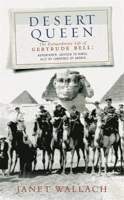 Desert Queen : The Extraordinary Life of Gertrude Bell - Adventurer, Adviser to Kings, Ally of Lawrence of Arabia