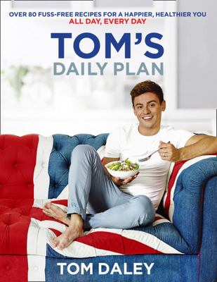 Tom's Daily Plan: Over 80 Fuss-Free Recipes for a Happier, Healthier You. All Day, Every Day